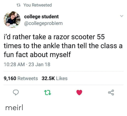 Scooter: tYou Retweeted  college student  @collegeproblem  i'd rather take a razor scooter 55  times to the ankle than tell the class a  fun fact about myself  10:28 AM 23 Jan 18  9,160 Retweets 32.5K Likes meirl