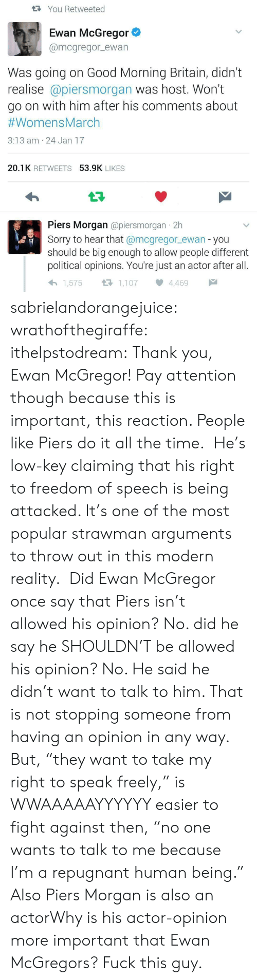 """Fuck This Guy: tYou Retweeted  Ewan McGregor  @mcgregor ewan  Was going on Good Morning Britain, didn't  realise @piersmorgan was host. Won't  go on with him after his comments about  #WomensMarch  3:13 am 24 Jan 17  20.1K RETWEETS 53.9K LIKES  t7  Piers Morgan @piersmorgan 2h  Sorry to hear that @mcgregor_ewan - you  should be big enough to allow people different  political opinions. You're just an actor after all.  1,107  1,575  4,469 sabrielandorangejuice: wrathofthegiraffe:  ithelpstodream: Thank you, Ewan McGregor! Pay attention though because this is important, this reaction. People like Piers do it all the time. He's low-key claiming that his right to freedom of speech is being attacked. It's one of the most popular strawman arguments to throw out in this modern reality. Did Ewan McGregor once say that Piers isn't allowed his opinion? No. did he say he SHOULDN'T be allowed his opinion? No. He said he didn't want to talk to him. That is not stopping someone from having an opinion in any way. But,""""they want to take my right to speak freely,"""" is WWAAAAAYYYYYY easier to fight against then,""""no one wants to talk to me because I'm a repugnant human being.""""  Also Piers Morgan is also an actorWhy is his actor-opinion more important that Ewan McGregors?  Fuck this guy."""