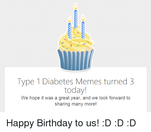 Birthday: Type 1 Diabetes Memes turned3  today!  We hope it was a great year, and we look forward to  sharing many more! <p>Happy Birthday to us! :D :D :D</p>