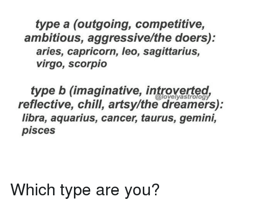 Chill, Aquarius, and Aries: type a (outgoing, competitive,  ambitious, aggressive/the doers):  aries, capricorn, leo, sagittarius,  virgo, scorpio  type b (imaginative, introverted  reflective, chill, artsy/the dreamers):  libra, aquarius, cancer, taurus, gemini,  @lovelyastrolog  pisces Which type are you?