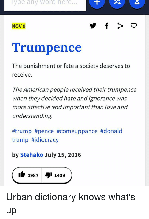 Trump Idiocracy: Type any Word here.  Nov 9  Trumpence  The punishment or fate a society deserves to  receive  The American people received their trumpence  when they decided hate and ignorance was  more affective and important than love and  understanding.  #trump #pence comeuppance #donald  trump #idiocracy  by Stehako July 15, 2016  1987 1409 Urban dictionary knows what's up