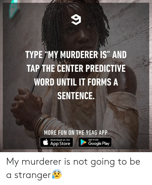 """Google Play: TYPE MY MURDERER IS"""" AND  TAP THE CENTER PREDICTIVE  WORD UNTIL IT FORMS A  SENTENCE  MORE FUN ON THE 9GAG APP  Download on the  GET IT ON  Google Play  App Store My murderer is not going to be a stranger😰"""