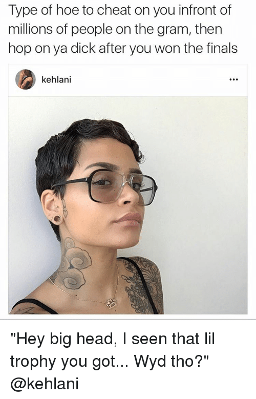 "Cheating, Dicks, and Finals: Type of hoe to cheat on you infront of  millions of people on the gram, then  hop on ya dick after you won the finals  kehlani ""Hey big head, I seen that lil trophy you got... Wyd tho?"" @kehlani"