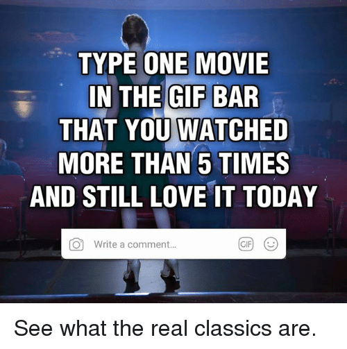 Dank, Gif, and Love: TYPE ONE MOVIE  IN THE GIF BAR  THAT YOU WATCHED  MORE THAN 5 TIMES  AND STILL LOVE IT TODAY  O  Write a comment..  GIF) ( See what the real classics are.