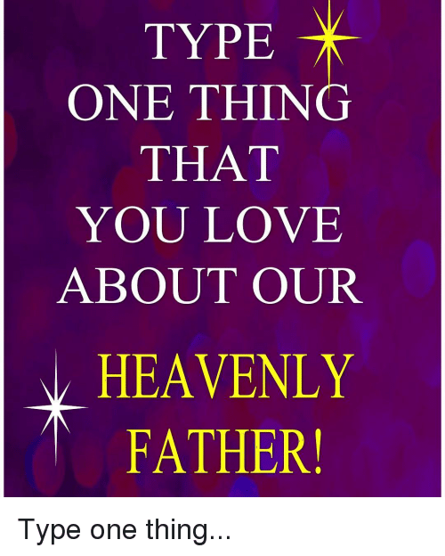 Memes and 🤖: TYPE  ONE THING  THAT  YOU LOVE  ABOUT OUR  HEAVENLY  FATHER! Type one thing...