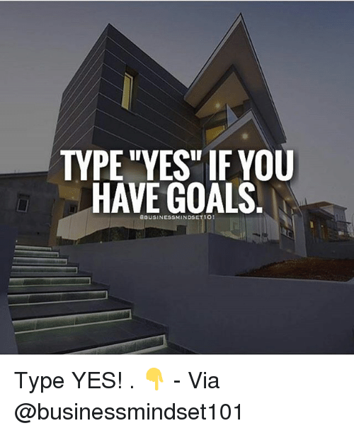 """Goals, Memes, and 🤖: TYPE """"YES"""" IF YOU  HAVE GOALS  GOUSINESSMINDSET 101 Type YES! . 👇 - Via @businessmindset101"""