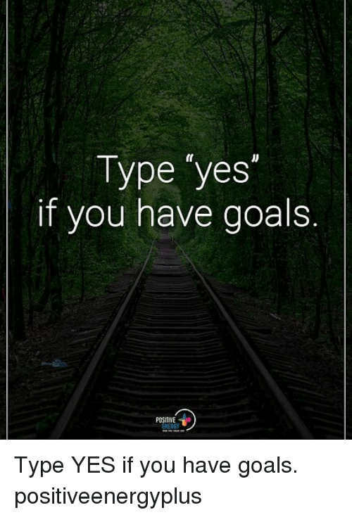 Goals, Memes, and 🤖: Type 'yes  if you have goals.  POSITNE Type YES if you have goals. positiveenergyplus