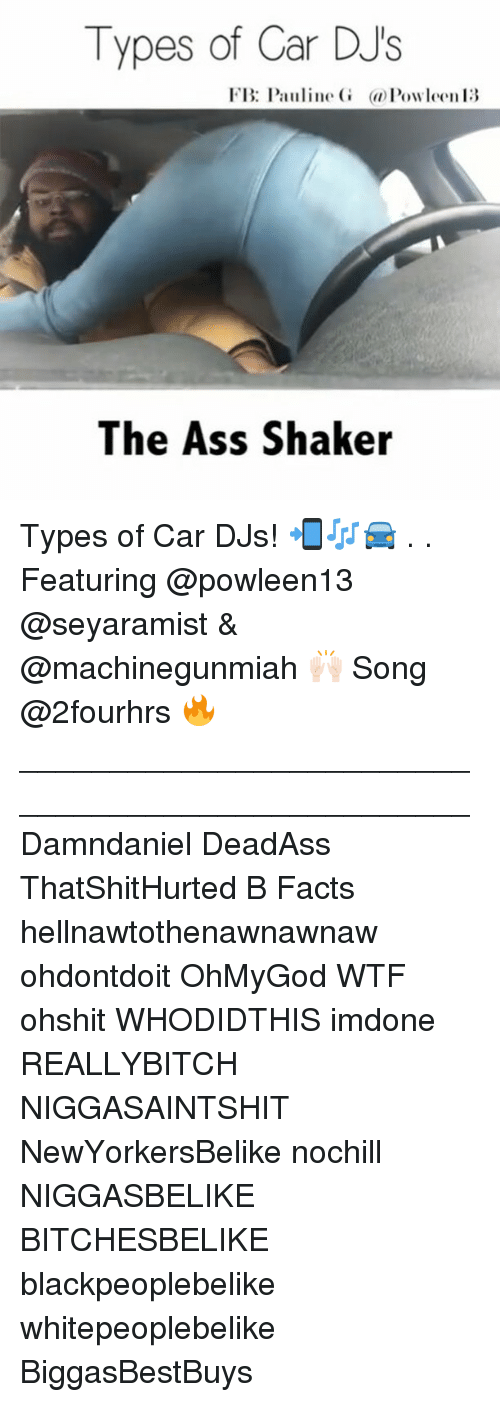 Memes, Deadass, and Niggasbelike: Types of Car DJs  FB: Pauline  G a Powleen13  The Ass Shaker Types of Car DJs! 📲🎶🚘 . . Featuring @powleen13 @seyaramist & @machinegunmiah 🙌🏻 Song @2fourhrs 🔥 __________________________________________________ Damndaniel DeadAss ThatShitHurted B Facts hellnawtothenawnawnaw ohdontdoit OhMyGod WTF ohshit WHODIDTHIS imdone REALLYBITCH NIGGASAINTSHIT NewYorkersBelike nochill NIGGASBELIKE BITCHESBELIKE blackpeoplebelike whitepeoplebelike BiggasBestBuys