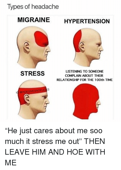 """Hoe, Migraine, and Time: Types of headache  MIGRAINE HYPERTENSION  LISTENING TO SOMEONE  COMPLAIN ABOUT THEIR  RELATIONSHIP FOR THE 100th TIME  STRESS  HOEGIVESNOFUG """"He just cares about me soo much it stress me out"""" THEN LEAVE HIM AND HOE WITH ME"""