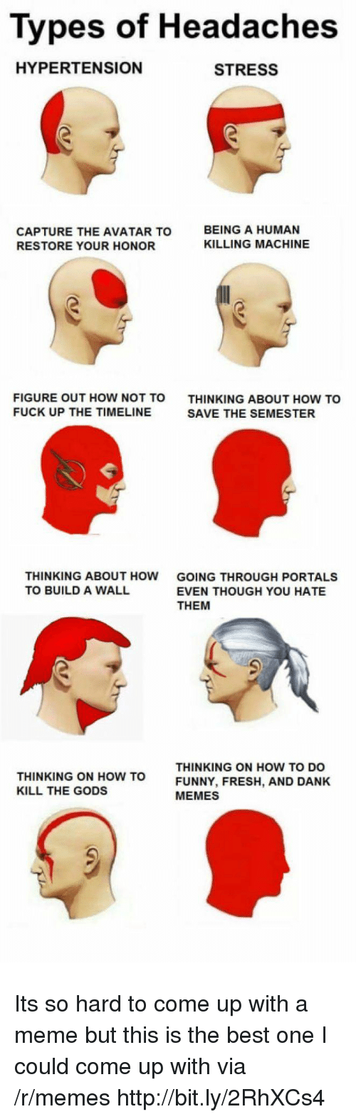 how to kill: Types of Headaches  HYPERTENSION  STRESS  CAPTURE THE AVATAR TO  RESTORE YOUR HONOR  BEING A HUMAN  KILLING MACHINE  FIGURE OUT HOW NOT TO  FUCK UP THE TIMELINE  THINKING ABOUT HOW TO  SAVE THE SEMESTER  THINKING ABOUT HOW  TO BUILD A WALL  GOING THROUGH PORTALS  EVEN THOUGH YOU HATE  THEM  THINKING ON HOW TO  KILL THE GODS  THINKING ON HOW TO DO  FUNNY, FRESH, AND DANK  MEMES Its so hard to come up with a meme but this is the best one I could come up with via /r/memes http://bit.ly/2RhXCs4
