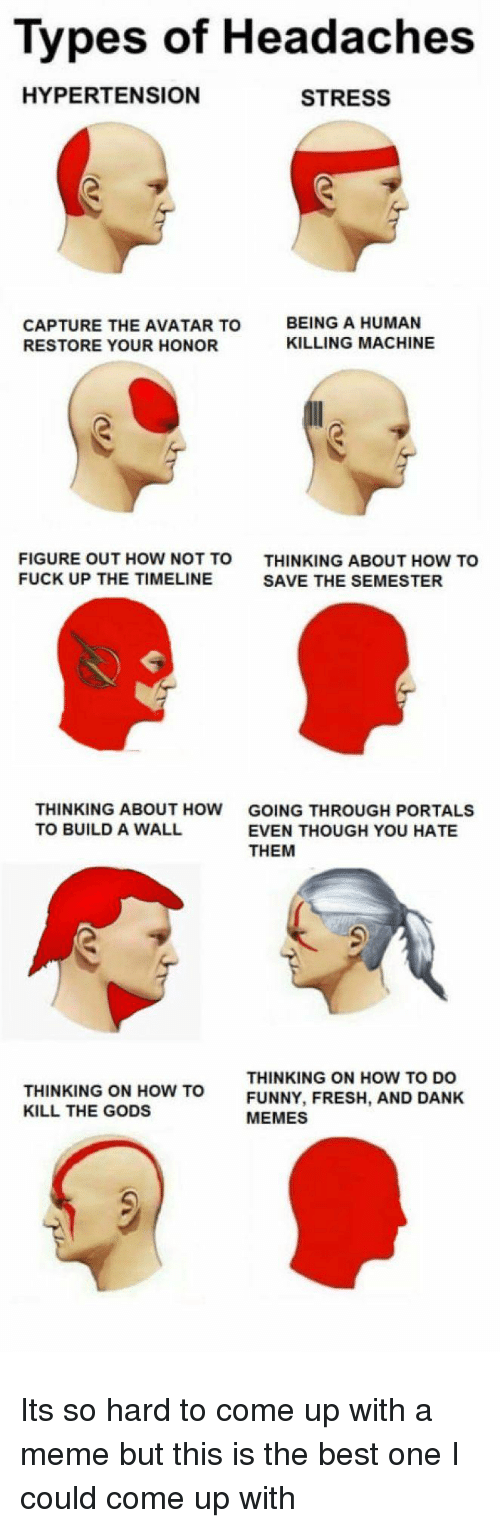 how to kill: Types of Headaches  HYPERTENSION  STRESS  CAPTURE THE AVATAR TO  RESTORE YOUR HONOR  BEING A HUMAN  KILLING MACHINE  FIGURE OUT HOW NOT TO  FUCK UP THE TIMELINE  THINKING ABOUT HOW TO  SAVE THE SEMESTER  THINKING ABOUT HOW  TO BUILD A WALL  GOING THROUGH PORTALS  EVEN THOUGH YOU HATE  THEM  THINKING ON HOW TO  KILL THE GODS  THINKING ON HOW TO DO  FUNNY, FRESH, AND DANK  MEMES Its so hard to come up with a meme but this is the best one I could come up with