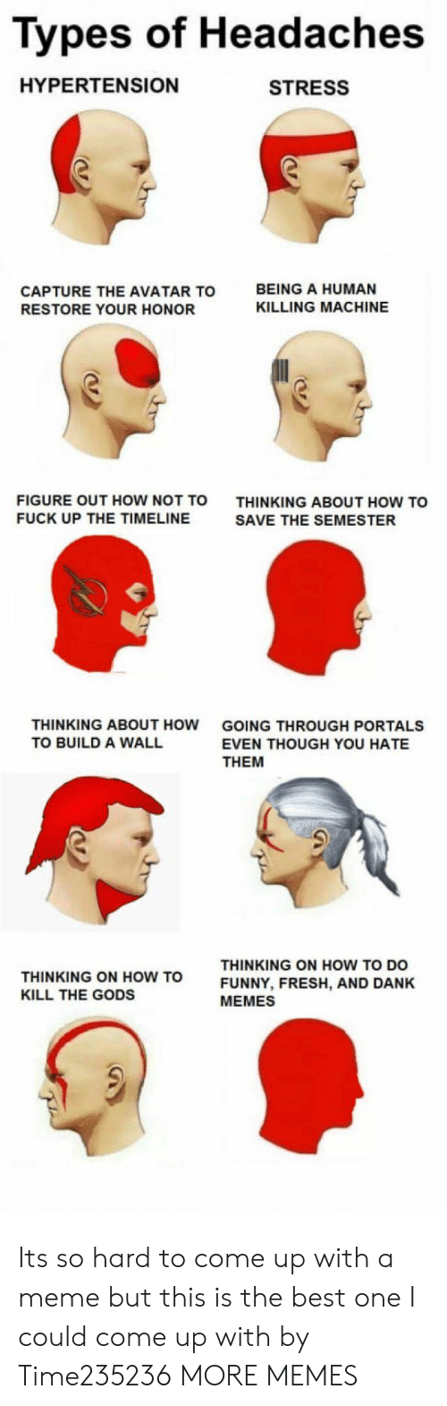how to kill: Types of Headaches  HYPERTENSION  STRESS  CAPTURE THE AVATAR TO  RESTORE YOUR HONOR  BEING A HUMAN  KILLING MACHINE  FIGURE OUT HOW NOT TO  FUCK UP THE TIMELINE  THINKING ABOUT HOW TO  SAVE THE SEMESTER  THINKING ABOUT HOW  TO BUILD A WALL  GOING THROUGH PORTALS  EVEN THOUGH YOU HATE  THEM  THINKING ON HOW TO  KILL THE GODS  THINKING ON HOW TO DO  FUNNY, FRESH, AND DANK  MEMES Its so hard to come up with a meme but this is the best one I could come up with by Time235236 MORE MEMES