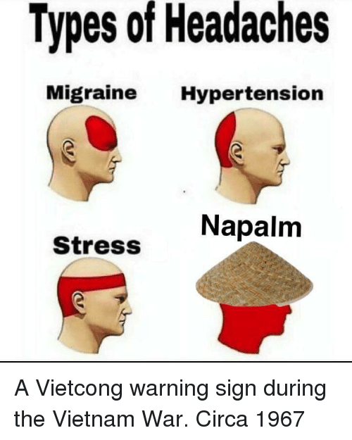 napalm: Types of Headaches  Migraine Hypertension  Napalm  Stress A Vietcong warning sign during the Vietnam War. Circa 1967