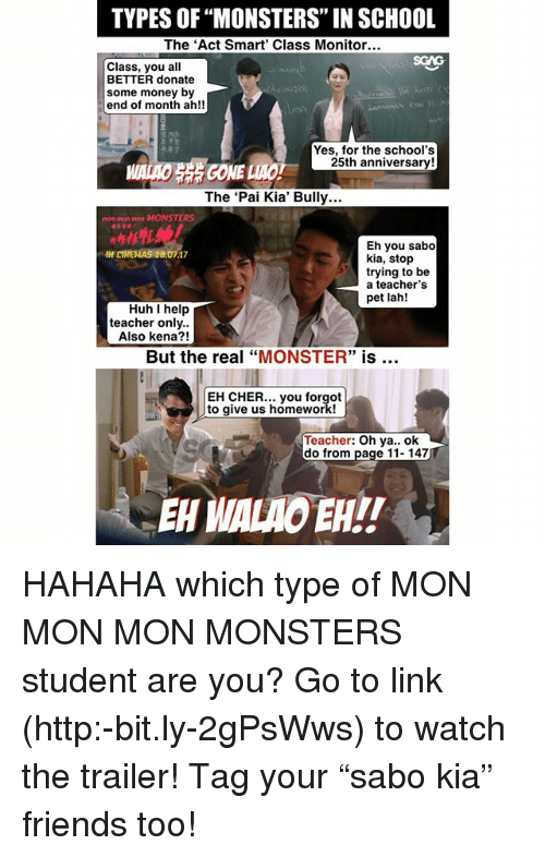 "Cher, Friends, and Huh: TYPES OF ""MONSTERS"" IN SCHOOL  The 'Act Smart' Class Monitor..  Class, you all  BETTER donate  some money by  end of month ah!!  Yes, for the school's  25th anniversary!  GONE  The 'Pai Kia' Bully...  mon mon mon MONSTERS  Eh you sabo  kia, stop  trying to be  a teacher's  pet lah!  IN CINEMAS 28.07.17  Huh help  teacher only.  Also kena?!  But the real ""MONSTER"" is  EH CHER... you forgot  to give us homework!  Teacher: Oh ya.. ok  do from page 11-147  EHHALAO EHI! HAHAHA which type of MON MON MON MONSTERS student are you? Go to link (http:-bit.ly-2gPsWws) to watch the trailer! Tag your ""sabo kia"" friends too!"