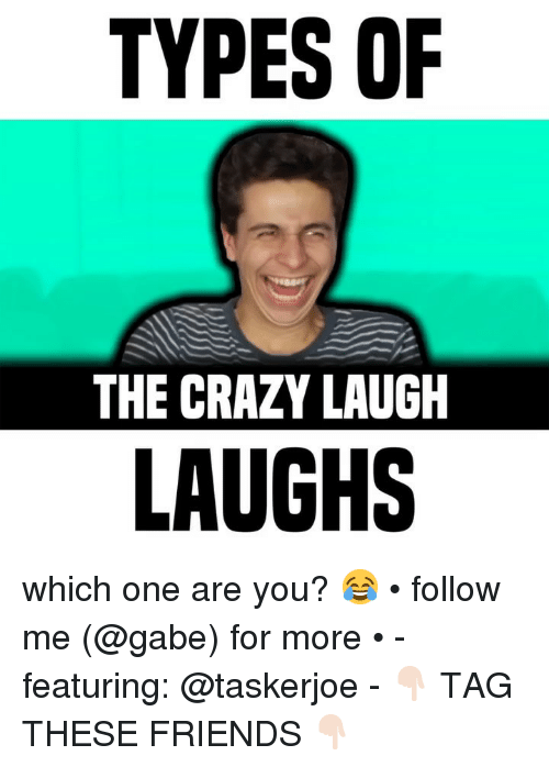 Crazy, Friends, and Memes: TYPES OF  THE CRAZY LAUGH  LAUGHS which one are you? 😂 • follow me (@gabe) for more • - featuring: @taskerjoe - 👇🏻 TAG THESE FRIENDS 👇🏻