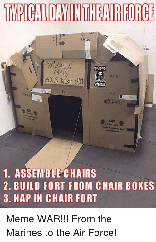 Boxing, Meme, and Memes: TYPICAL DAYINTHE AIR FORCE  AIR  only  46-1223  up  1. ASSEMBLE CHAIRS  2. BUILD FORT FROM CHAIR BOXES  3. NAP IN CHAIR FORT Meme WAR!!! From the Marines to the Air Force!