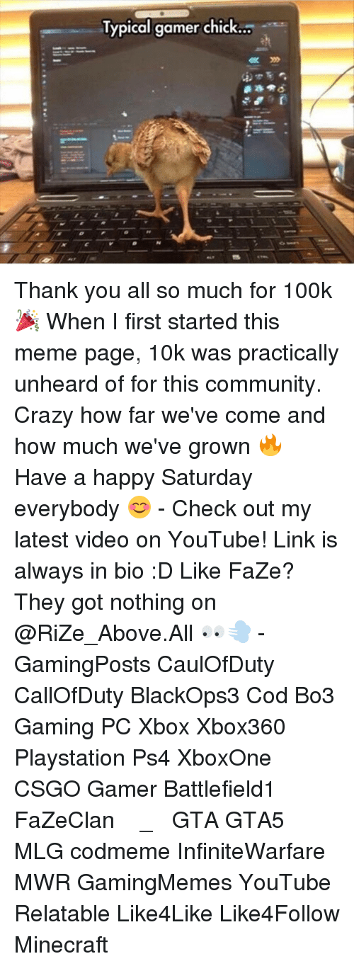 Community, Memes, and Minecraft: Typical gamer chick Thank you all so much for 100k 🎉 When I first started this meme page, 10k was practically unheard of for this community. Crazy how far we've come and how much we've grown 🔥 Have a happy Saturday everybody 😊 - Check out my latest video on YouTube! Link is always in bio :D Like FaZe? They got nothing on @RiZe_Above.All 👀💨 - GamingPosts CaulOfDuty CallOfDuty BlackOps3 Cod Bo3 Gaming PC Xbox Xbox360 Playstation Ps4 XboxOne CSGO Gamer Battlefield1 FaZeClan بوس_ستيشن GTA GTA5 MLG codmeme InfiniteWarfare MWR GamingMemes YouTube Relatable Like4Like Like4Follow Minecraft