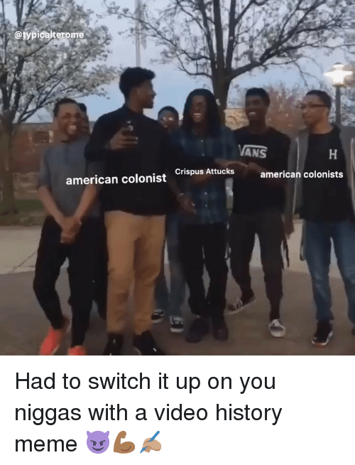 History Meme: @typicalterome  ANS  american colonist ispus Attucks american colonists Had to switch it up on you niggas with a video history meme 😈💪🏾✍🏽