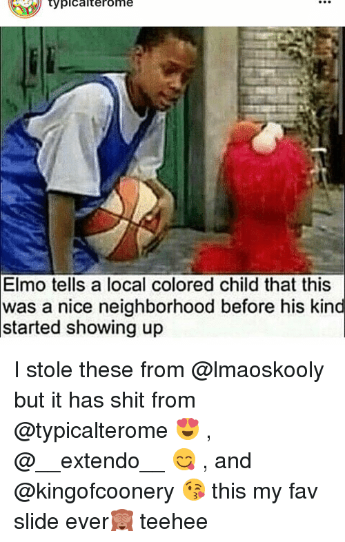 Memes, 🤖, and Local: typicalterome  Elmo tells a local colored child that this  was a nice neighborhood before his kind  started showing up I stole these from @lmaoskooly but it has shit from @typicalterome 😍 , @__extendo__ 😋 , and @kingofcoonery 😘 this my fav slide ever🙈 teehee
