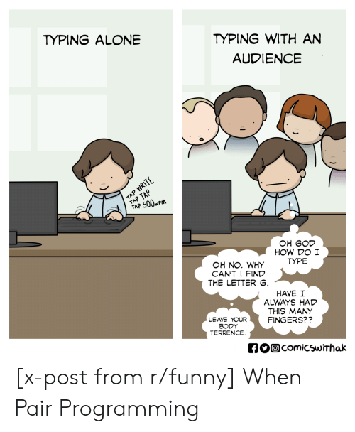 Terrence: TYPING WITH AN  AUDIENCE  TYPING ALONE  TAP 500wP  OH GOD  HOW DO I  TYPE  OH NO. WHY  CAN'T I FIND  THE LETTER  HAVE I  ALWAYS HAD  THIS MANY  FINGERS??  LEAVE YOUR  BODY  TERRENCE  comicswithak [x-post from r/funny] When Pair Programming