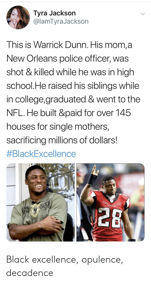 New Orleans: Tyra Jackson  @lamTyraJackson  This is Warrick Dunn. His mom,a  New Orleans police officer, was  shot & killed while he was in high  school.He raised his siblings while  in college,graduated & went to the  NFL.He built &paid for over 145  houses for single mothers,  sacrificing millions of dollars!  #BlackExcellence  PALEON  28 Black excellence, opulence, decadence
