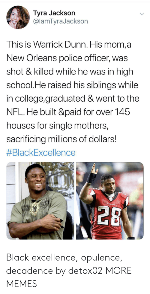 New Orleans: Tyra Jackson  @lamTyraJackson  This is Warrick Dunn. His mom,a  New Orleans police officer, was  shot & killed while he was in high  school.He raised his siblings while  in college,graduated & went to the  NFL.He built &paid for over 145  houses for single mothers,  sacrificing millions of dollars!  #BlackExcellence  PALEON  28 Black excellence, opulence, decadence by detox02 MORE MEMES