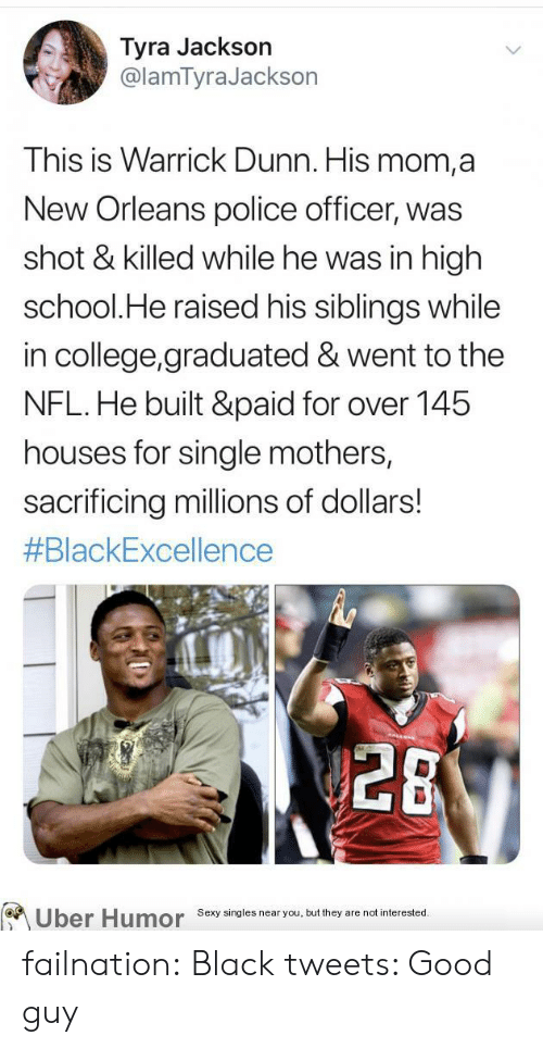 Singles: Tyra Jackson  @lamTyraJackson  This is Warrick Dunn. His mom,a  New Orleans police officer, was  shot & killed while he was in high  school.He raised his siblings while  in college,graduated & went to the  NFL.He built &paid for over 145  houses for single mothers,  sacrificing millions of dollars!  #BlackExcellence  28  Uber Humor  Sexy singles near you, but they are not interested. failnation:  Black tweets: Good guy