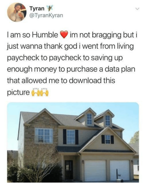 Download This: Tyran  @TyranKyran  I am so Humble im not bragging but i  just wanna thank god i went from living  paycheck to paycheck to saving up  enough money to purchase a data plan  that allowed me to download this  picture
