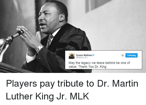 Tribution: Tyrann Mathieu  Following  @Mathieu Era  May the legacy we leave behind be one of  value. Thank You Dr. King Players pay tribute to Dr. Martin Luther King Jr. MLK