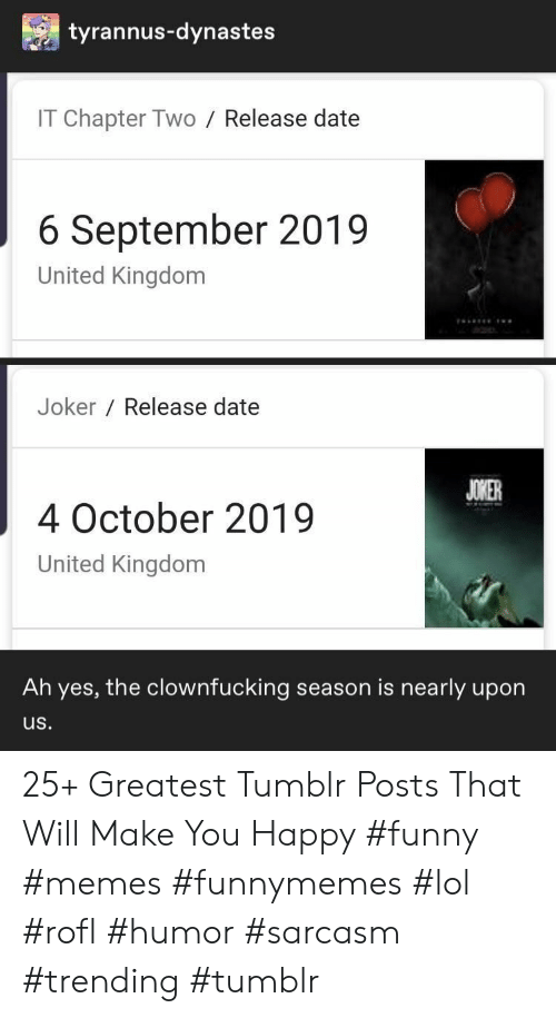 kingdom: tyrannus-dynastes  IT Chapter Two  Release date  6 September 2019  United Kingdom  Joker Release date  JOKER  4 October 2019  United Kingdom  Ah yes, the clownfucking season is nearly upon  us. 25+ Greatest Tumblr Posts That Will Make You Happy #funny #memes #funnymemes #lol #rofl #humor #sarcasm #trending #tumblr