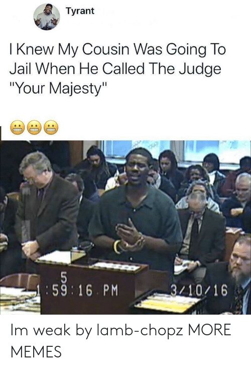 """Im Weak: Tyrant  I Knew My Cousin Was Going To  Jail When He Called The Judge  """"Your Majesty""""  :59 16. PM  3/10/16 Im weak by lamb-chopz MORE MEMES"""