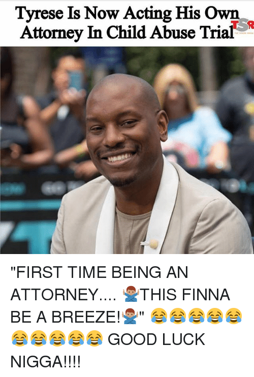 "Memes, Good, and Time: Tyrese Is Now Acting His Own  Attorney In Child Abuse Trial ""FIRST TIME BEING AN ATTORNEY.... 🙅🏽‍♂️THIS FINNA BE A BREEZE!🙅🏽‍♂️"" 😂😂😂😂😂😂😂😂😂😂 GOOD LUCK NIGGA!!!!"