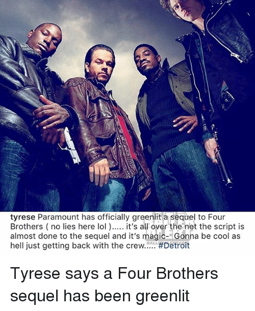 Detroit, Lol, and Memes: tyrese Paramount has officially greenlit a sequel to Four  Brothers (no lies here lol ) it's al over the net the script is  almost done to the sequel and it's magic- Gonha be cool as  hell just getting back with the crew #Detroit  BALL Tyrese says a Four Brothers sequel has been greenlit