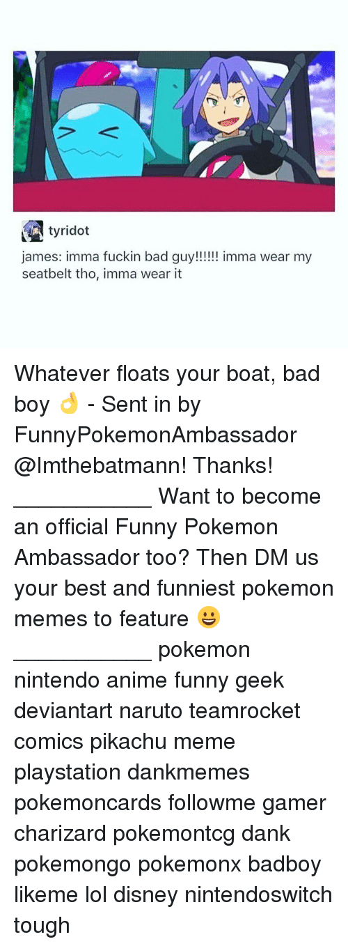 Badboyes: tyridot  james: imma fuckin bad guy!!!!imma wear my  seatbelt tho, imma wear it Whatever floats your boat, bad boy 👌 - Sent in by FunnyPokemonAmbassador @Imthebatmann! Thanks! ___________ Want to become an official Funny Pokemon Ambassador too? Then DM us your best and funniest pokemon memes to feature 😀 ___________ pokemon nintendo anime funny geek deviantart naruto teamrocket comics pikachu meme playstation dankmemes pokemoncards followme gamer charizard pokemontcg dank pokemongo pokemonx badboy likeme lol disney nintendoswitch tough