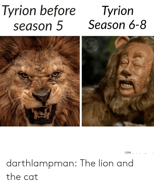 Season 6: Tyrion before  season 5  Tyrion  Season 6-8  FUCK  CARDO darthlampman:  The lion and the cat