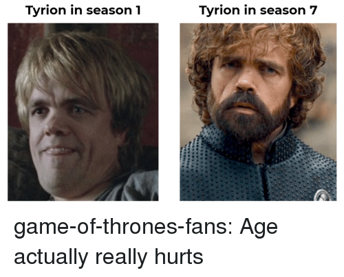 Season 7: Tyrion in season1  Tyrion in season 7 game-of-thrones-fans:  Age actually really hurts