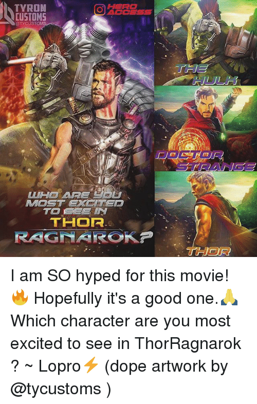 Dope, Memes, and Good: TYRON  OACCESS  CUSTOMS  OTYCUST  WH ARE  MOST EXClTep  THOF  THOR I am SO hyped for this movie!🔥 Hopefully it's a good one.🙏 Which character are you most excited to see in ThorRagnarok ? ~ Lopro⚡️ (dope artwork by @tycustoms )