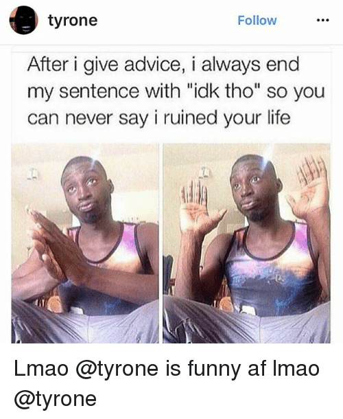 """Advice, Af, and Funny: tyrone  Follow  After i give advice, i always end  my sentence with """"idk tho"""" so you  can never say i ruined your life Lmao @tyrone is funny af lmao @tyrone"""
