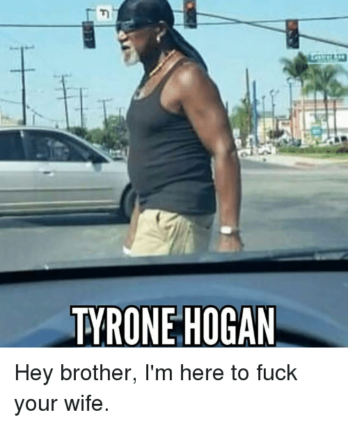 Dank Memes: TYRONE HOGAN Hey brother, I'm here to fuck your wife.
