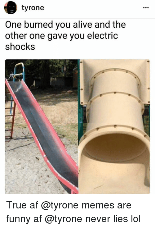 Af, Alive, and Funny: tyrone  One burned you alive and the  other one gave you electric  shocks True af @tyrone memes are funny af @tyrone never lies lol