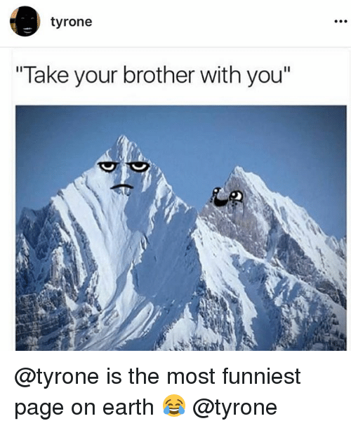 "Funny, Earth, and Page: tyrone  Take your brother with you"" @tyrone is the most funniest page on earth 😂 @tyrone"