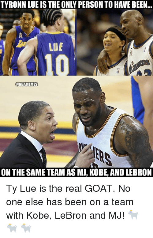 Nba, Tyronn Lue, and Goat: TYRONN LUE IS THE ONLY PERSON TO HAVE BEEN...  LUE  @NBAMEMES  ON THE SAME TEAM AS MJ, KOBE, AND LEBRON Ty Lue is the real GOAT.   No one else has been on a team with Kobe, LeBron and MJ! 🐐 🐐 🐐