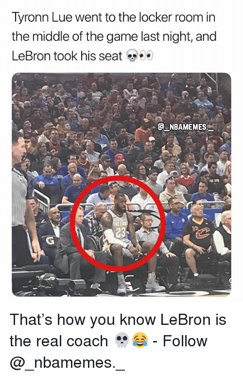 Memes, The Game, and Tyronn Lue: Tyronn Lue went to the locker room in  the middle of the game last night, and  LeBron took his seat  . @-.NBAMEMES: That's how you know LeBron is the real coach 💀😂 - Follow @_nbamemes._