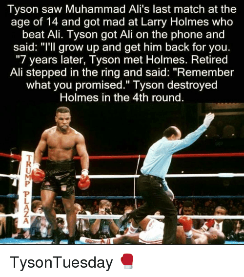 "Ali, Memes, and Phone: Tyson saw Muhammad Ali's last match at thee  age of 14 and got mad at Larry Holmes who  beat Ali. Tyson got Ali on the phone and  said: ""I'll grow up and get him back for you.  ""7 years later, Tyson met Holmes. Retired  Ali stepped in the ring and said: ""Remember  what you promised."" Tyson destroyed  Holmes in the 4th round TysonTuesday 🥊"