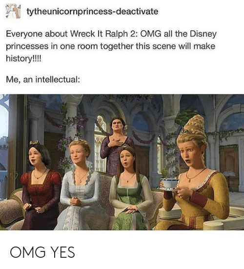 Wreck It: tytheunicornprincess-deactivate  Everyone about Wreck It Ralph 2: OMG all the Disney  princesses in one room together this scene will make  history!!!  Me, an intellectual OMG YES