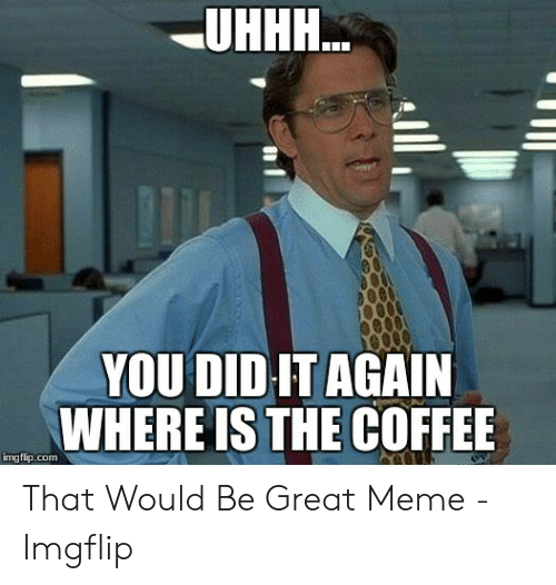 Uhhh Meme: UН.  YOU DIDIT AGAIN  WHERE IS THE COFFEE  imgflip.com That Would Be Great Meme - Imgflip