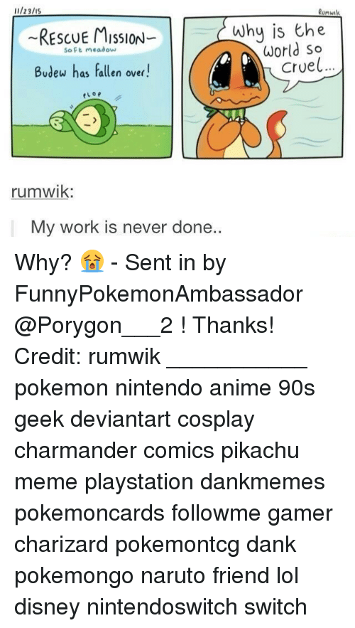 Anime, Charmander, and Dank: u/23/15  Runwik  Why is the  World so  Cruel..  RESCUE MIsSloN-  so ft meadow  Budew has Fallen over!  eLop  rumwik:  My work is never don  e.. Why? 😭 - Sent in by FunnyPokemonAmbassador @Porygon___2 ! Thanks! Credit: rumwik ___________ pokemon nintendo anime 90s geek deviantart cosplay charmander comics pikachu meme playstation dankmemes pokemoncards followme gamer charizard pokemontcg dank pokemongo naruto friend lol disney nintendoswitch switch