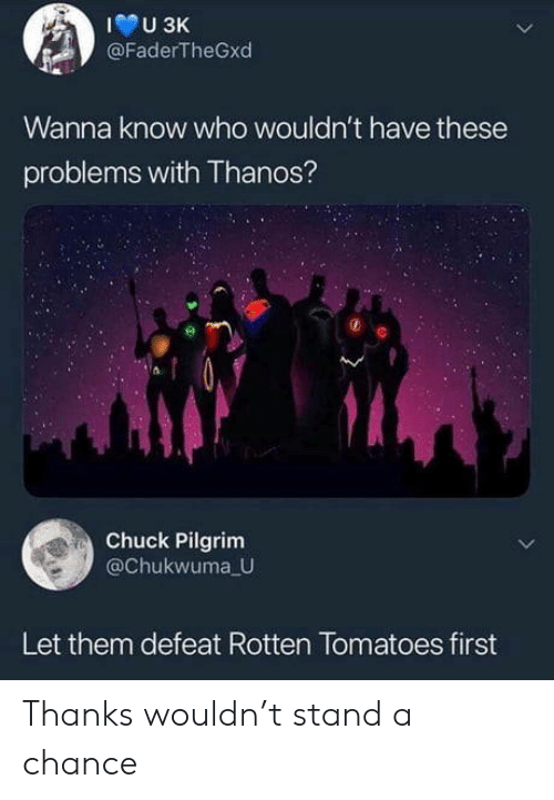 chuck: U 3K  @FaderTheGxd  Wanna know who wouldn't have these  problems with Thanos?  Chuck Pilgrim  @Chukwuma U  Let them defeat Rotten Tomatoes first Thanks wouldn't stand a chance