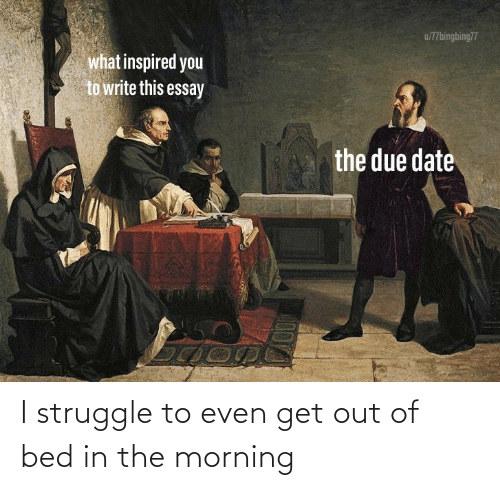 due date: u/77bingbing77  what inspired you  to write this essay  the due date I struggle to even get out of bed in the morning