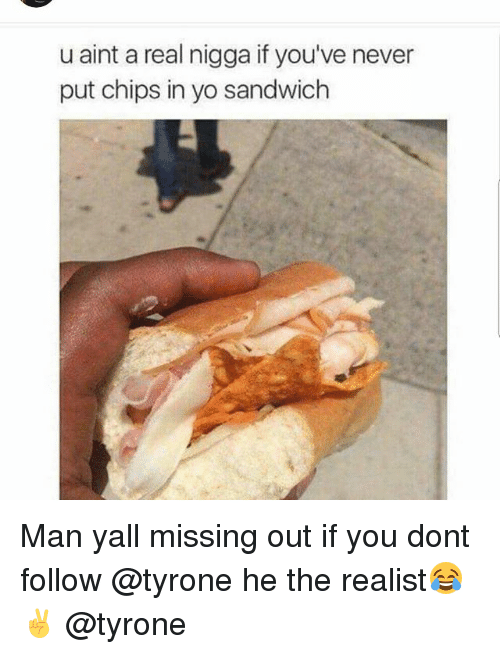 Funny, Sandwich, and Nigga: u aint a real nigga if you've never  put chips in yo sandwich Man yall missing out if you dont follow @tyrone he the realist😂✌ @tyrone